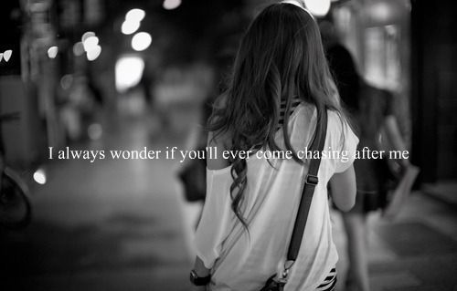 I Always Wonder If You'll Ever Come Chasing After Me ~ Apology Quote