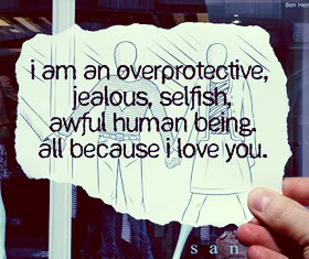 I Am An Overprotective, Jealous, Selfish, Awful Human Being, All Because I Love You