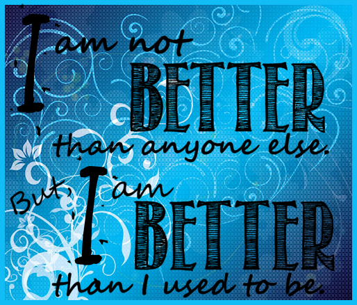 I Am Not Better Than Anyone Else. But I Am Better Than I Used To Be