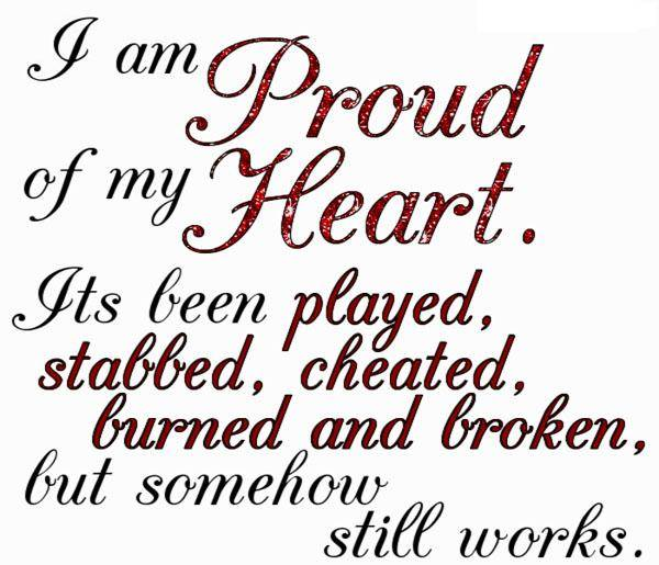 I Am Proud Of My Heart. Its Been Played, Stabbed, Cheated, Burned And Broken, But Somehow Still Works