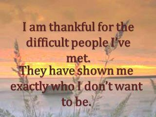 I Am Thankful For The Difficult People I've Met. They Have Shown Me Exactly Who I Don't Want To Be