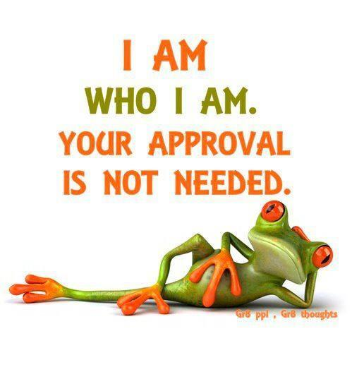 I Am Who I Am. Your Approval Is Not Needed