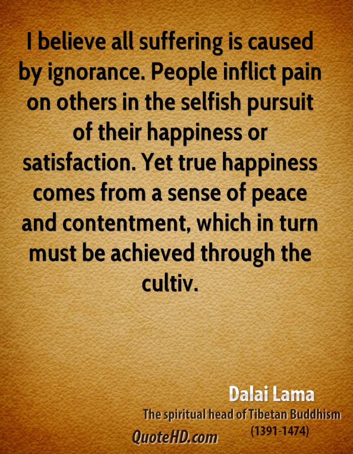 I Believe All Suffering Is Caused By Ignorance. People Inflict Pain On Others In The Selfish Pursuit Of Their Hapiness Or Satisfaction