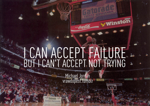 I Can Accept Failure But I Can't Accept Not Trying
