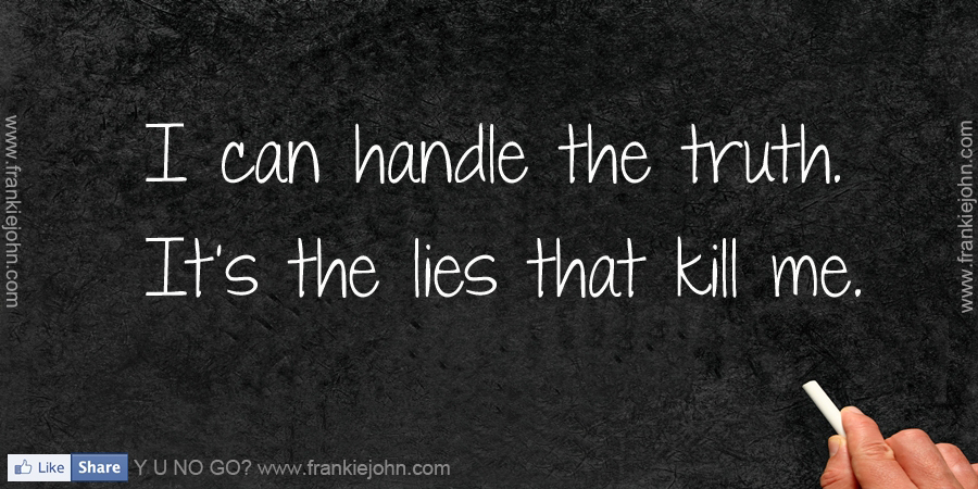 I Can Handle The Truth. It's The Lies That Kill Me