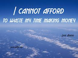 I Cannot Afford To Waste My Time Making Money