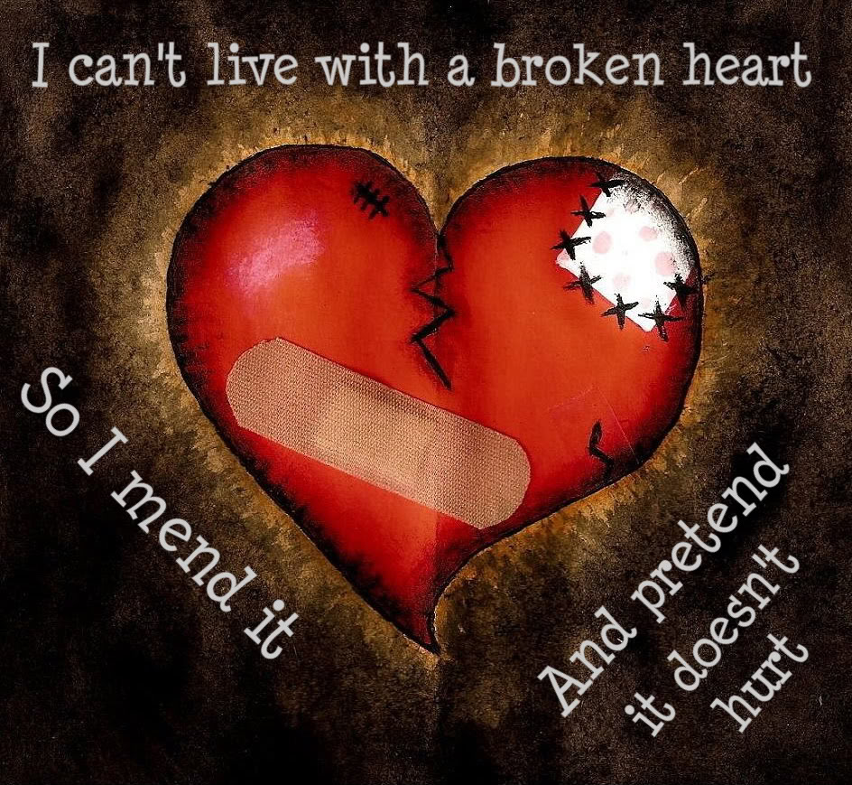 I Can't Live With a Broken Heart. So I Mend It And Pretend It Doesn't Hurt