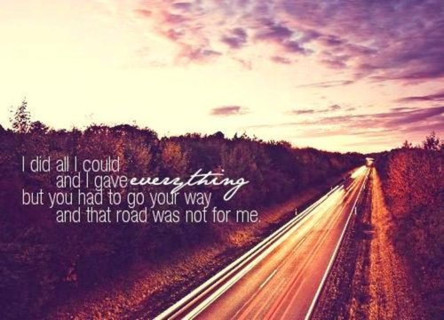 I Did All I Could And I Gave Everything But You Had To Go You Way And That Road Was Not For Me