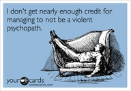 I Don't Get Nearly Enough Credit For Managing To Not Be A Violent Psychopath
