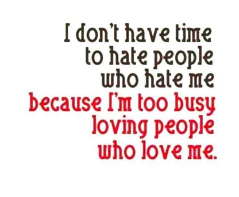 I Don't Have Time To Hate People Who Hate Me Because I'm Too Busy Loving People Who Love Me