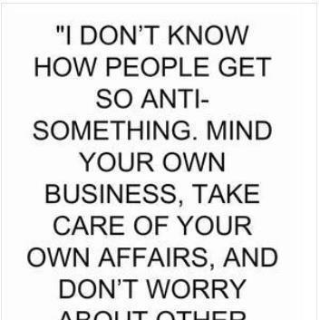 """I Don't Know How People Get So Anti Something. Mind Your Own Business, Take Care Of Your Own Affairs, And Don't Worry About Other"