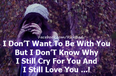 I Don't Want To Be With You But I Don't Know Why I Still Cry For You And I Still Love You..!