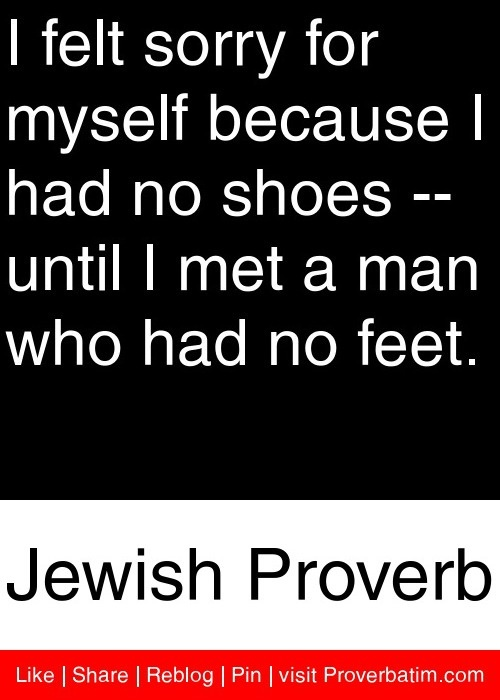 I Felt Sorry For Myself Because I Had No Shoes, Until I Met a Man Who Had No Feet ~ Apology Quote