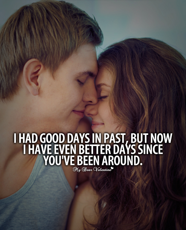 I Had Good Days In Past, But Now I Have Even Better Days Since You've Been Around