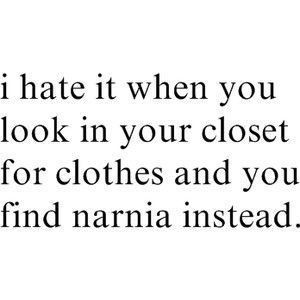 I Hate It When You Look In Your Closet For Clothes And You Find Narnia Instead