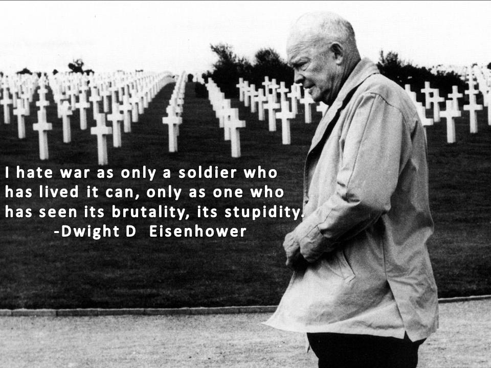 I Hate War As Only A Soldier Who Has Lived It Can, Only As One Who Has Seen Its Brutality, Its Stupidity
