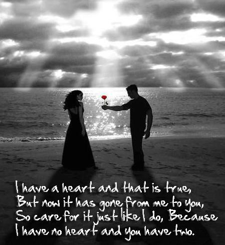 I Have a Heart And That Is True But Now It Has Gone From Me To You, So Care For It Just Like I Do, Because I Have No Heart And You Have Two