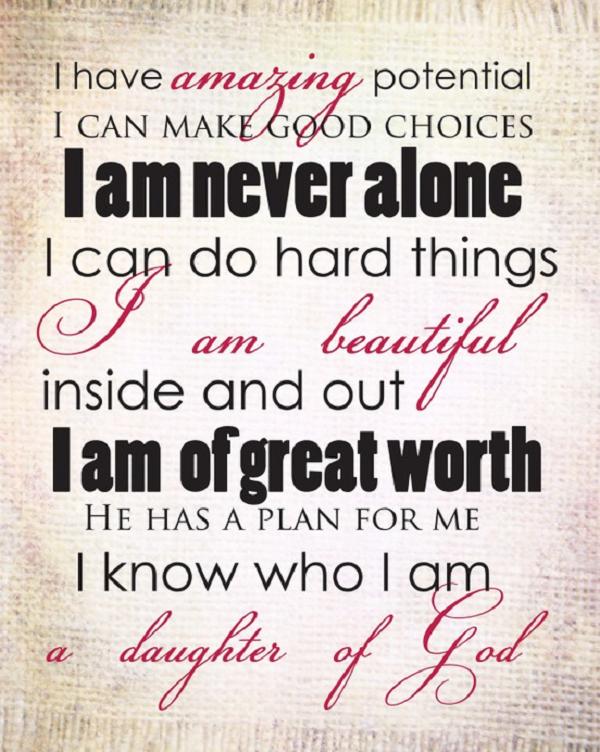 I Have Amazing Potential I Can Make Good Choices I Am Never Alone I Can Do Hard Things I Am Beautiful Inside And Out I Am of Great Worth He Has A Plan For Me I Know Who I Am a Daughter Of God