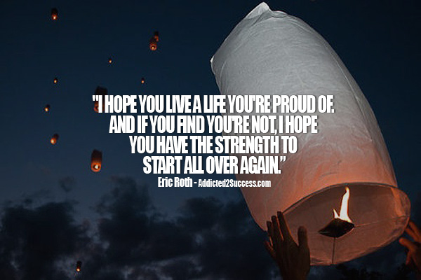 I Hope You Live A Life You're Proud Of And If You Find You're Not I Hope You Have The Strength To Start All Over Again
