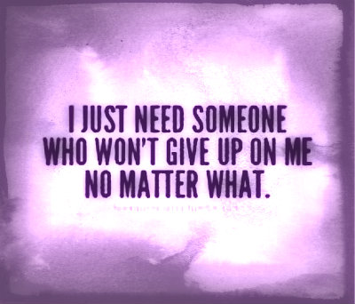 I Just Need Someone Who Won't Give Up On Me No Matter What