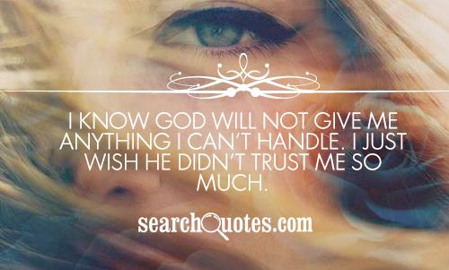 I Know God Will Not Give Me Anything I Can't Handle. I Just Wish He Didn't Trust Me So Much