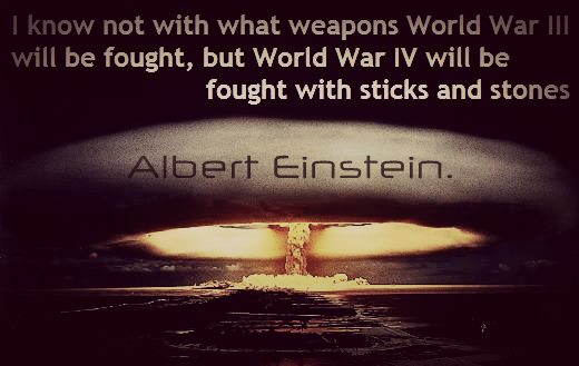 I Know Not With What Weapons World War 3 Will Be Fought, But World War 4 Will Be Fought With Sticks And Stones