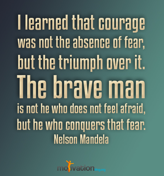 I Learned That Courage Was Not The Absence Of Fear, But The Triumph Over It. The Brave Man Is Not He Who Does Not Feel Afraid, But He Who Conquers That Fear