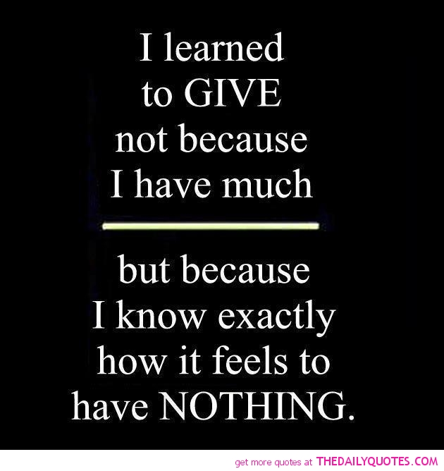 I Learned To Give Not Because I Have Much, But Because I Know Exactly How It Feels To Have Nothing