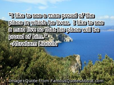 """""""I Like To See a Man Proud Of The Place In Which He Lives, I Lije To See A Man Live So That His Place Will Be Proud Of Him"""""""