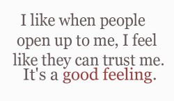 I Like When People Open Up To Me, I Feel Like They Can Trust Me. It's A Good Feeling