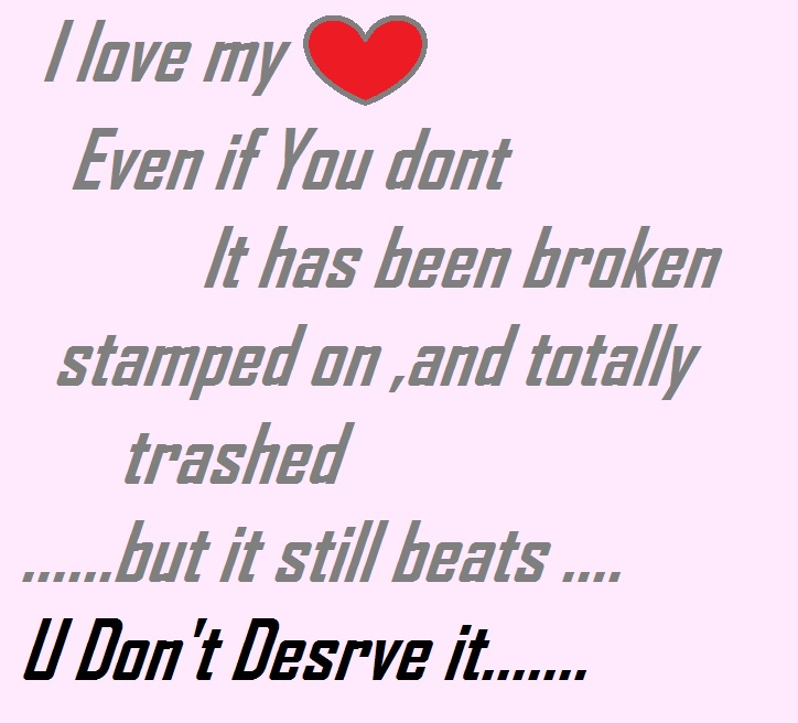 I Love My Even If You Dont It has Been Broken Stamped On, And Totally Trashed, But It Still Beats, U Don't Desrve It