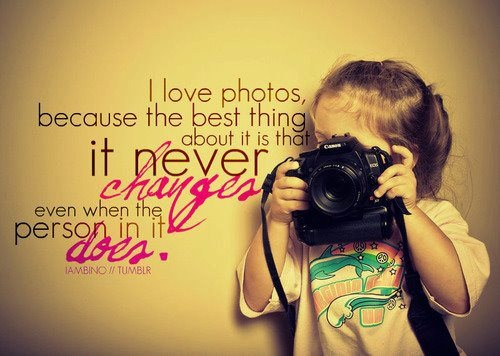 I Love Photos, Because The Best Thing About It Is That It Never Changes Even When The Person In It Does