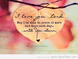 I Love You. Lord May I Be Able To Prove It More And More Each Day. Until You Return
