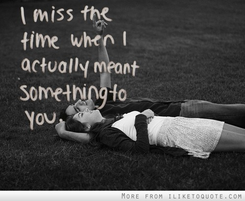 I Miss The Time When I Actually Meant Something To You