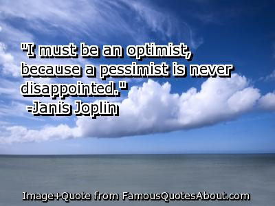 """I Must Be An Optimist, Because a Pessimist Is Never Disappointed"""