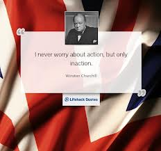 I Never Worry About Action, But Only Inaction