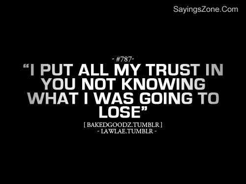 """I Put All My Trust In You Not Knowing What I Was Going To Lose"""