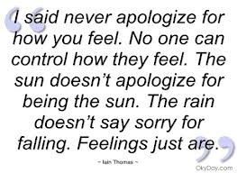I Said Never Apologize For How You Feel. No One Can Control How They Feel. The Sun Doesn't Apologize For Being The Sun. The Rain Doesn't Say Sorry For Falling.Feelings Just Are ~ Apology Quote