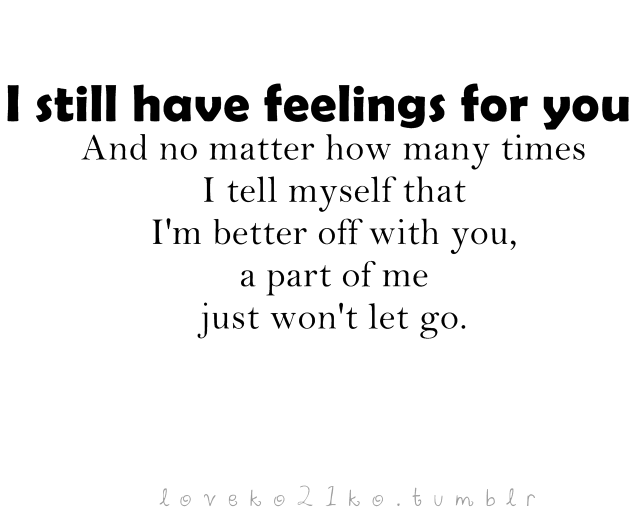 I Still Have Feelings For You And No Matter How Many Times I Tell Myself That I'm Better Off With You, A Part of Me Just Won't Let Go