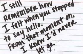 I Still Remember How I Felt When You Stopped To Say Hello. From That Moment On. I Knew I'd Never Let Go