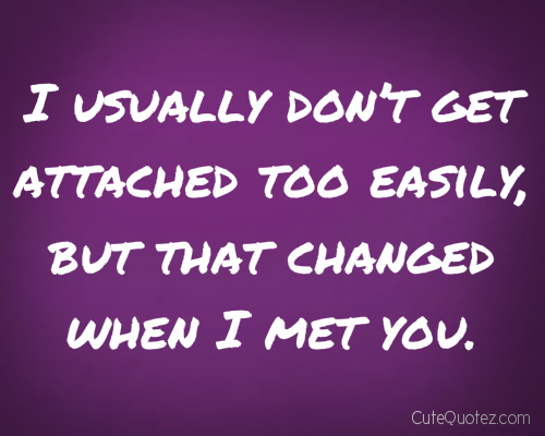 I Usually Don't Get Attached Too Easily, But That Changed When I Met You