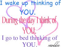 I Wake Up Thinking Of You. During The Day I Think Of You. I Go To Bed Thinking Of You