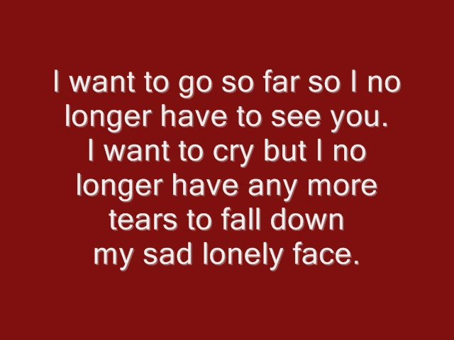 I Want To Go So Far So I No Longer Have To See You. I Want To Cry But I No Longer Have Any More Tears To Fall Down My Sad Lonely Face