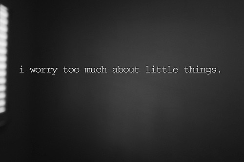 I Worry Too Much About Little Things