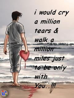 I Would Cry a Million Tears & Walk a Million Miles Just To Be Only With You!!!