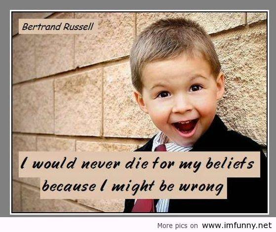 I Would Never Die For My Beliefs Because I Might Be Wrong