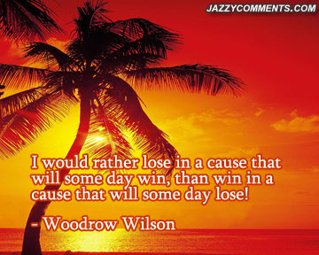 I Would Rather Lose In Cause That Will Some Day Win, Than Win In A Cause That Will Some Day Lose!