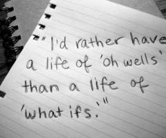 """I'd Rather Have A Life Of 'Oh Wells' Than A Life Of 'What Ifs"""
