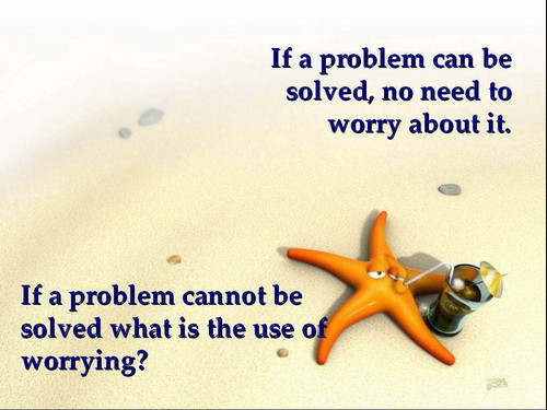 If a Problem Can Be Solved, No Need To Worry About It. If a Problem Cannot Be Solved What Is The Use Of Worrying!