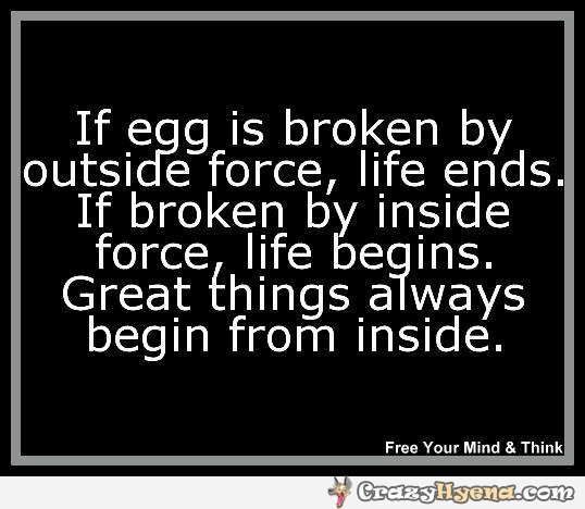 If Egg Is Broken By Outside Force, Life Ends. If Broken By Inside Force, Life Begins. Great Things Always Begin From Inside